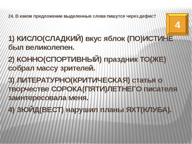 24. В каком предложении выделенные слова пишутся через дефис? 1) КИСЛО(СЛАДКИ...