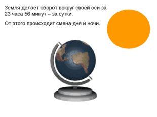 Земля делает оборот вокруг своей оси за 23 часа 56 минут – за сутки. От этого