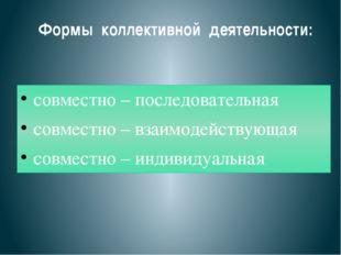 Формы коллективной деятельности: совместно – последовательная совместно – вза