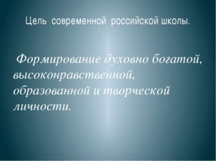 Цель современной российской школы. Формирование духовно богатой, высоконравст