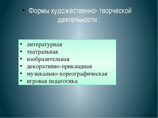Формы художественно- творческой деятельности : литературная театральная изобр...