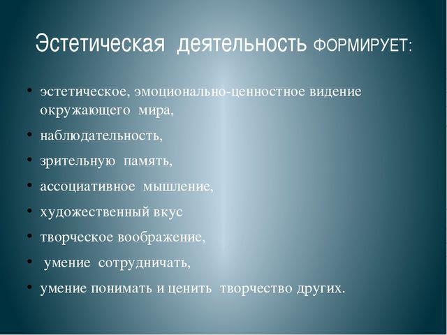 Эстетическая деятельность ФОРМИРУЕТ: эстетическое, эмоционально-ценностное ви...