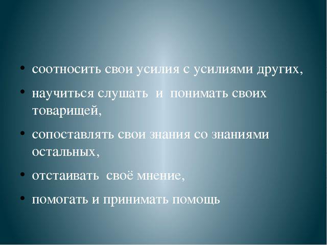соотносить свои усилия с усилиями других, научиться слушать и понимать своих...