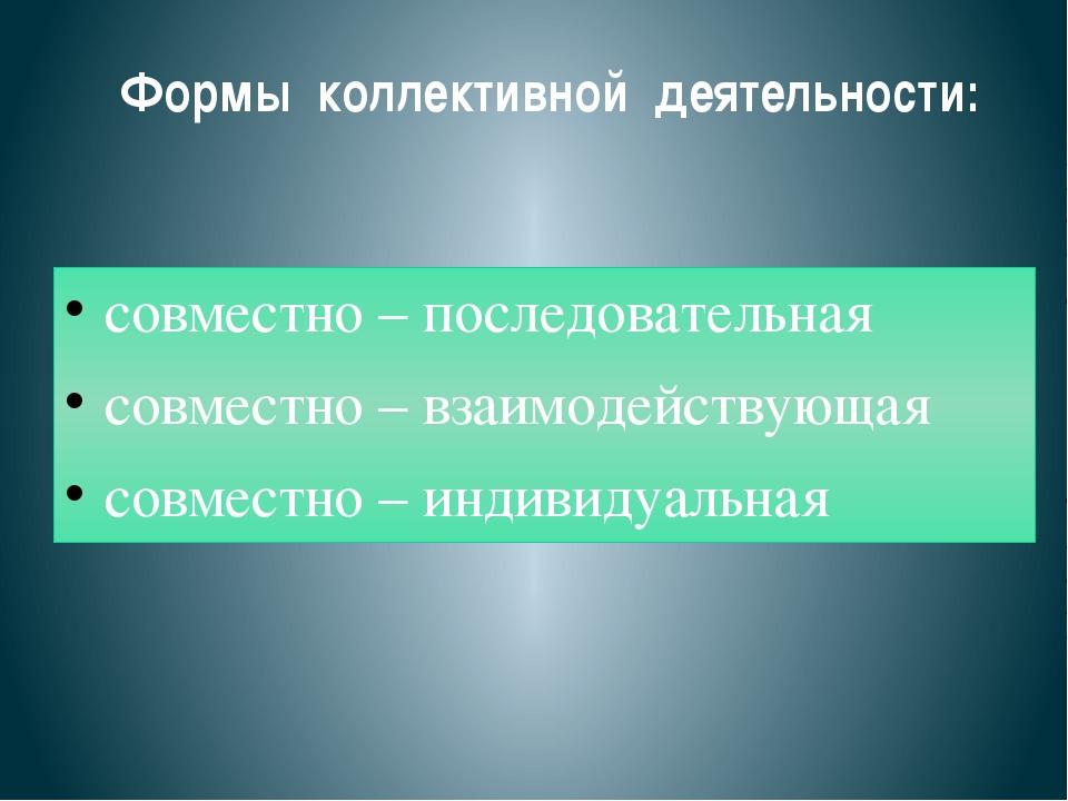 Формы коллективной деятельности: совместно – последовательная совместно – вза...