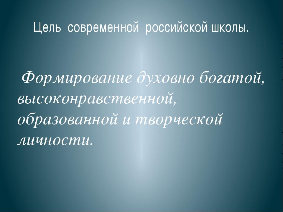 Цель современной российской школы. Формирование духовно богатой, высоконравст...