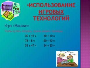 Игра «Магазин» Чтобы купить игрушку, нужно решить примеры 30 + 16 = 40 + 10 =