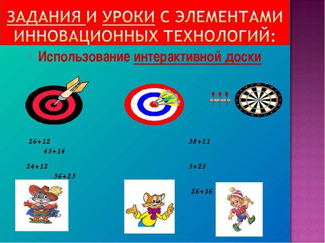 Использование интерактивной доски 26+12 38+11 45+14 24+12 3+25 36+23 3...