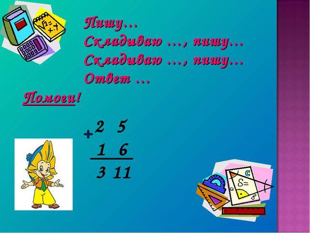 Пишу… Складываю …, пишу… Складываю …, пишу… Ответ … Помоги! 2 5 1 6 3 11