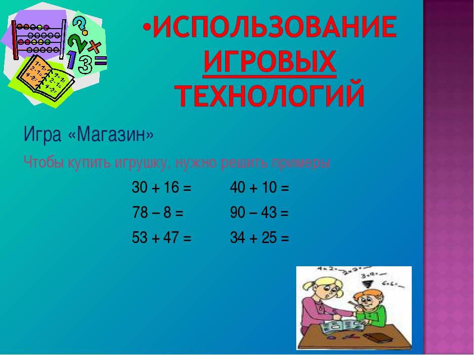 Игра «Магазин» Чтобы купить игрушку, нужно решить примеры 30 + 16 = 40 + 10 =...