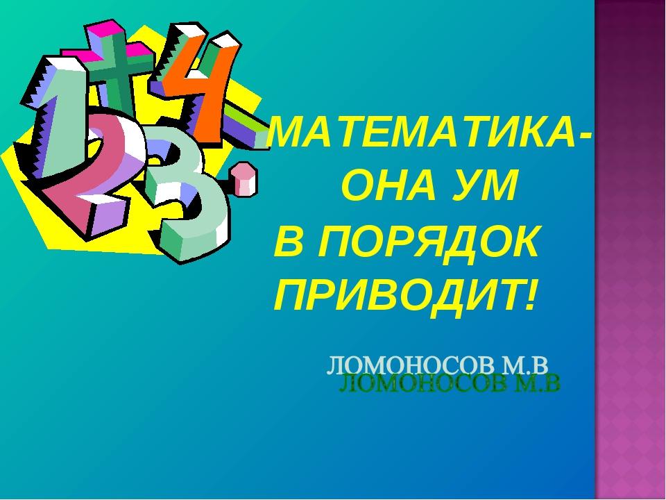 МАТЕМАТИКА-ОНА УМ В ПОРЯДОК ПРИВОДИТ!