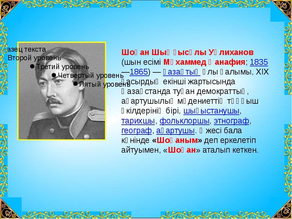 Шоқан Шыңғысұлы Уәлиханов (шын есімі Мұхаммед Қанафия; 1835 —1865) — қазақтың...