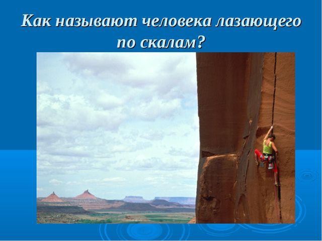 Как называют человека лазающего по скалам?