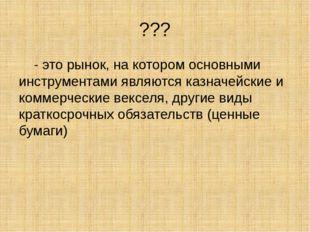 ??? - это рынок, на котором основными инструментами являются казначейские и к