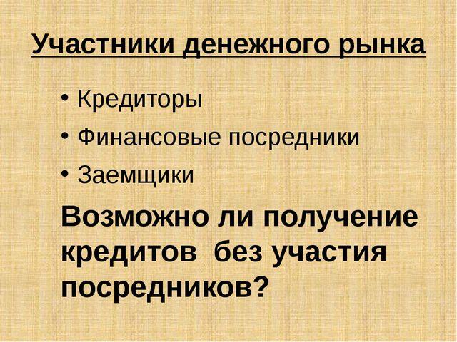 Участники денежного рынка Кредиторы Финансовые посредники Заемщики Возможно л...