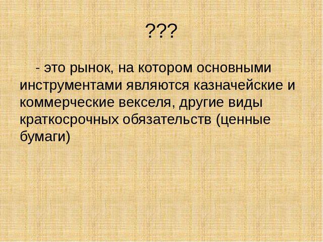 ??? - это рынок, на котором основными инструментами являются казначейские и к...