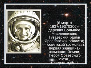 Валенти́на Влади́мировна Терешко́ва (6 марта 1937(19370306), деревня Большое