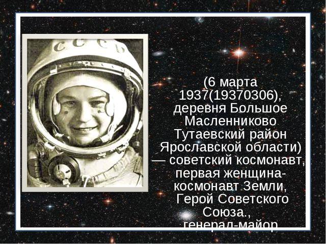 Валенти́на Влади́мировна Терешко́ва (6 марта 1937(19370306), деревня Большое...