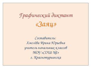 Графический диктант «Заяц» Составитель: Хмелёва Ирина Юрьевна учитель началь