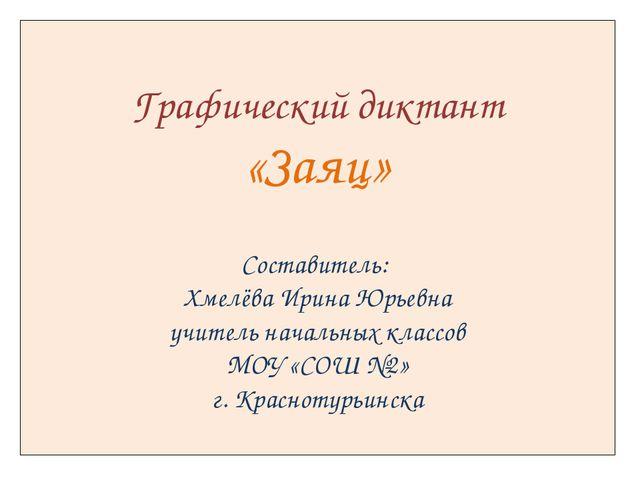 Графический диктант «Заяц» Составитель: Хмелёва Ирина Юрьевна учитель началь...