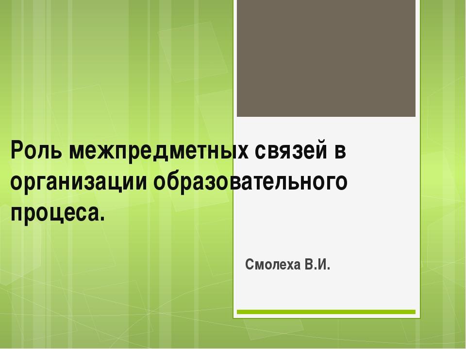 Роль межпредметных связей в организации образовательного процеса. Смолеха В.И.