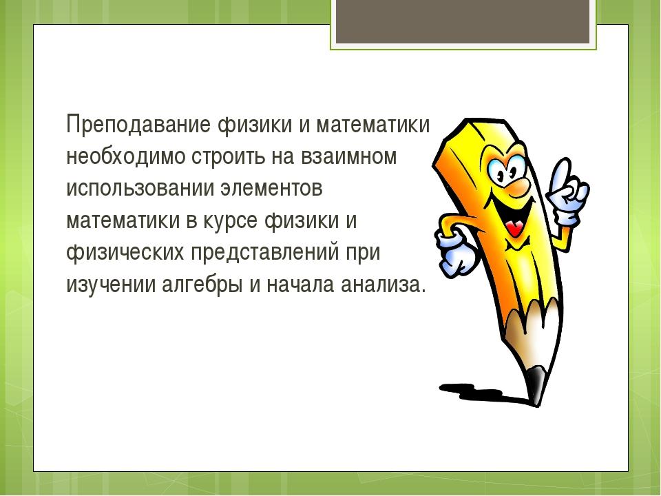 Преподавание физики и математики необходимо строить на взаимном использовании...