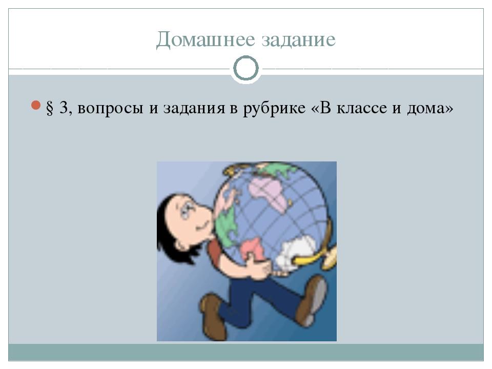 Домашнее задание § 3, вопросы и задания в рубрике «В классе и дома»