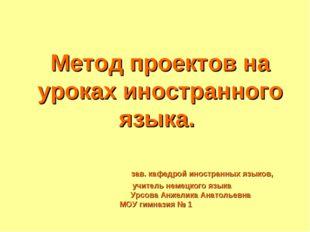 Метод проектов на уроках иностранного языка. зав. кафедрой иностранных языко