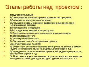 Этапы работы над проектом : I.Подготовительный 1)Планирование учителем проект