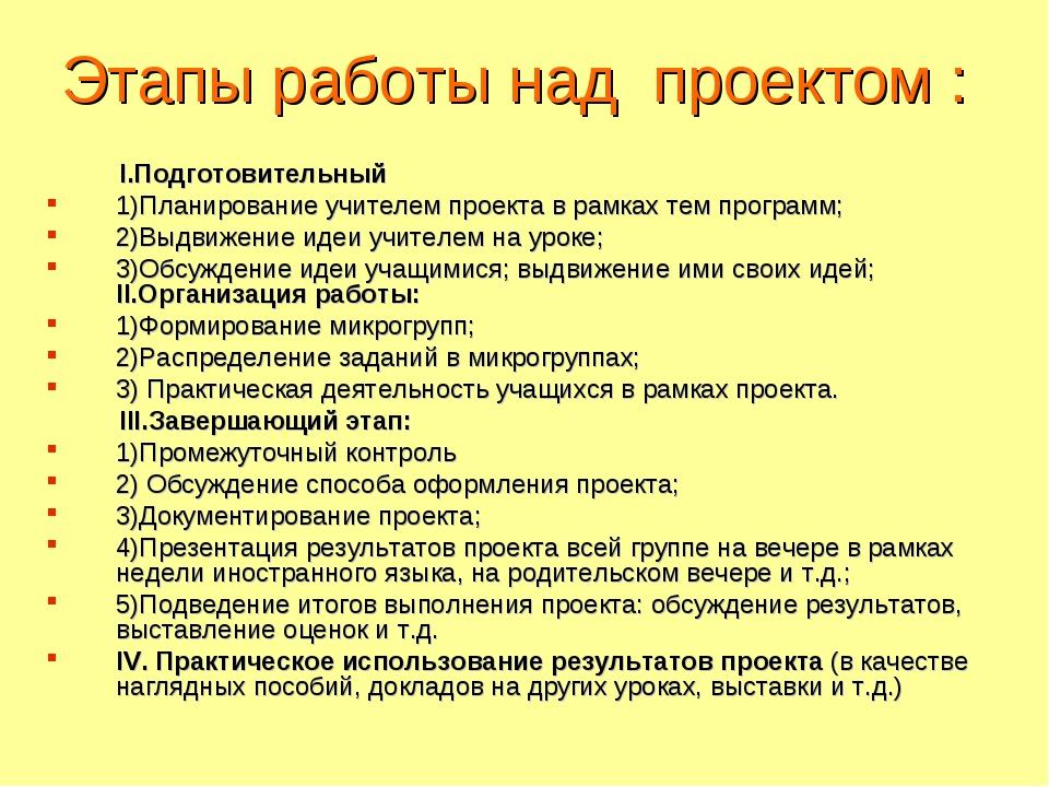 Этапы работы над проектом : I.Подготовительный 1)Планирование учителем проект...
