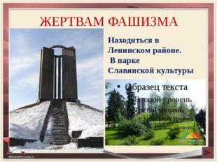 ЖЕРТВАМ ФАШИЗМА Находиться в Ленинском районе. В парке Славянской культуры
