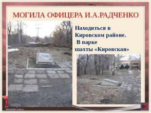 МОГИЛА ОФИЦЕРА И.А.РАДЧЕНКО Находиться в Кировском районе. В парке шахты «Кир