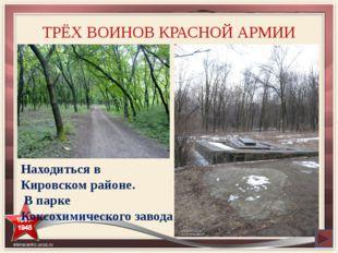 ТРЁХ ВОИНОВ КРАСНОЙ АРМИИ Находиться в Кировском районе. В парке Коксохимичес