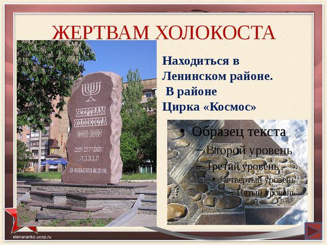 ЖЕРТВАМ ХОЛОКОСТА Находиться в Ленинском районе. В районе Цирка «Космос»