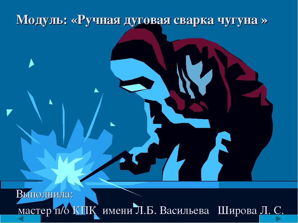 Модуль: «Ручная дуговая сварка чугуна » Выполнила: мастер п/о КПК имени Л.Б....