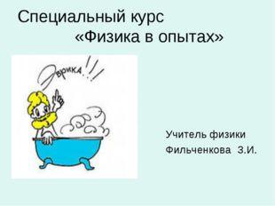 Специальный курс «Физика в опытах» Учитель физики Фильченкова З.И.