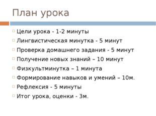 План урока Цели урока - 1-2 минуты Лингвистическая минутка - 5 минут Проверка