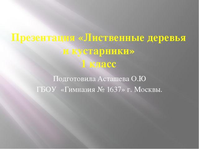 Презентация «Лиственные деревья и кустарники» 1 класс Подготовила Асташева О....