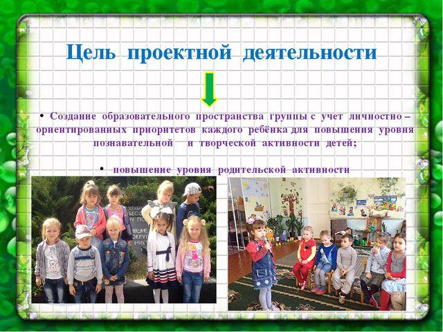 Цель проектной деятельности Создание образовательного пространства группы с у...