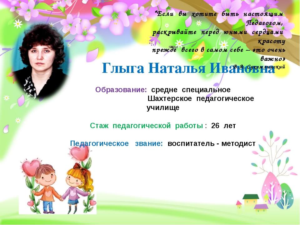 """Глыга Наталья Ивановна """"Если вы хотите быть настоящим Педагогом, раскрывайте..."""