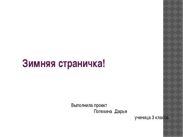 Зимняя страничка! Выполнила проект Потехина Дарья ученица 3 класса.
