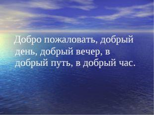 Добро пожаловать, добрый день, добрый вечер, в добрый путь, в добрый час.