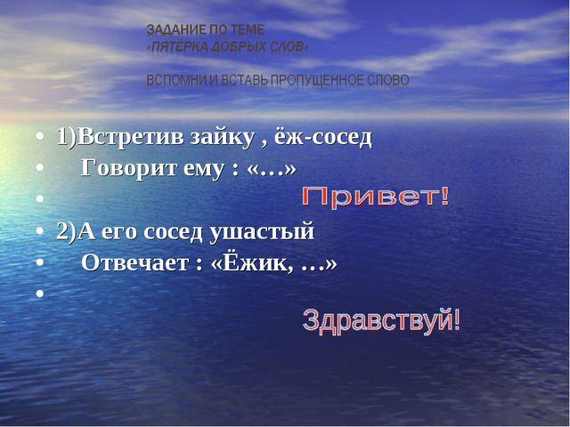 1)Встретив зайку , ёж-сосед Говорит ему : «…» 2)А его сосед ушастый Отвечает...