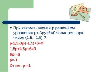 При каком значении p решением уравнения px-3py+6=0 является пара чисел (1,5;