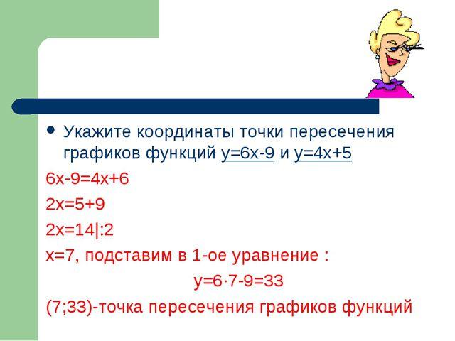 Укажите координаты точки пересечения графиков функций у=6х-9 и у=4х+5 6х-9=4х...