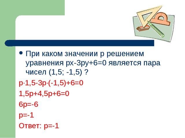 При каком значении p решением уравнения px-3py+6=0 является пара чисел (1,5;...