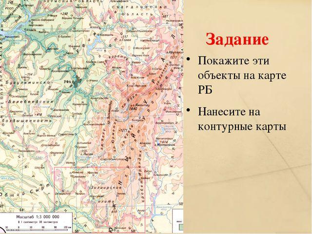 Задание Покажите эти объекты на карте РБ Нанесите на контурные карты