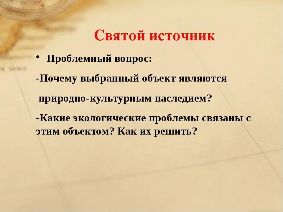 Святой источник Проблемный вопрос: -Почему выбранный объект являются природно...