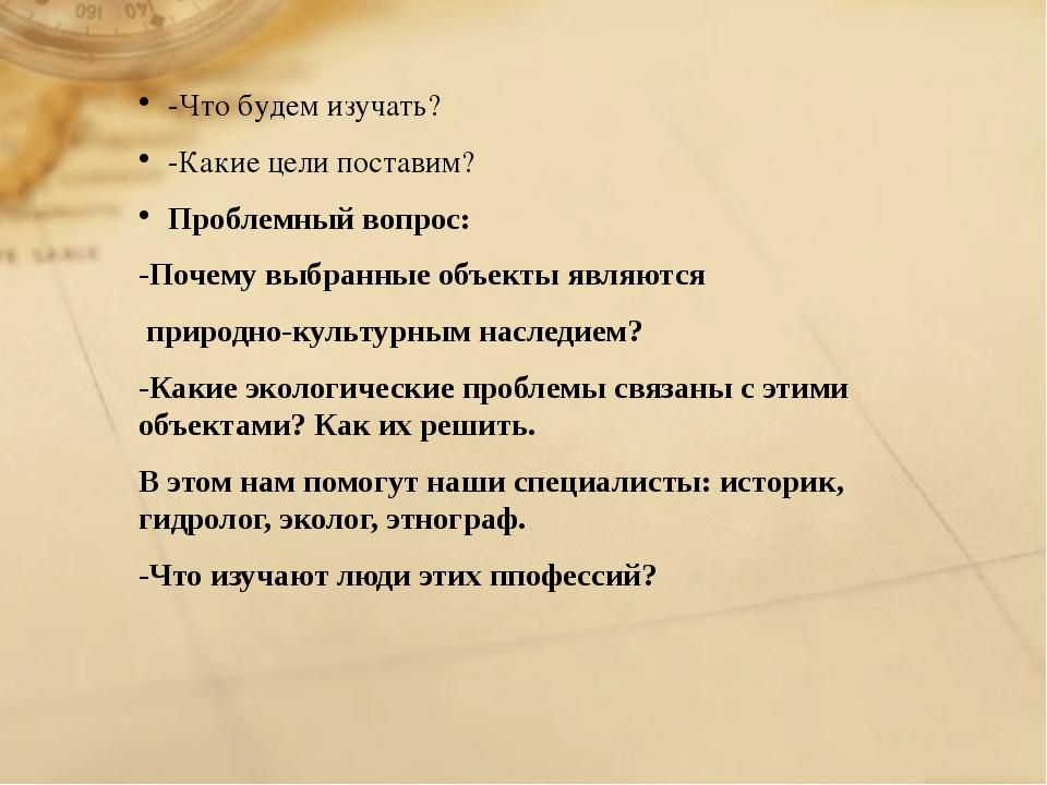 -Что будем изучать? -Какие цели поставим? Проблемный вопрос: -Почему выбранн...