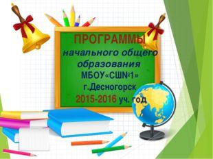 ПРОГРАММЫ начального общего образования МБОУ«СШ№1» г.Десногорск 2015-2016 уч.