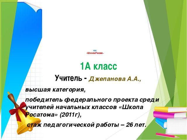 УМК «Школа России» 1А класс Учитель - Джеланова А.А., высшая категория, побе...